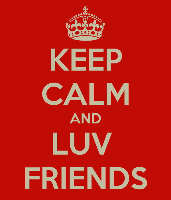 KEEP CALM AND LUV  FRIENDS