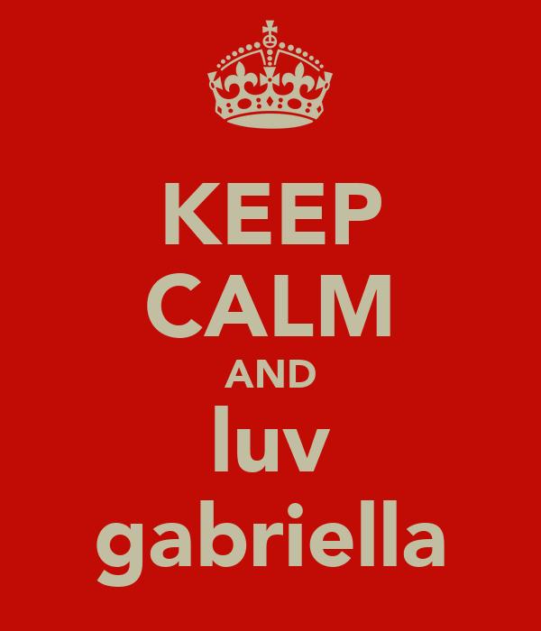 KEEP CALM AND luv gabriella