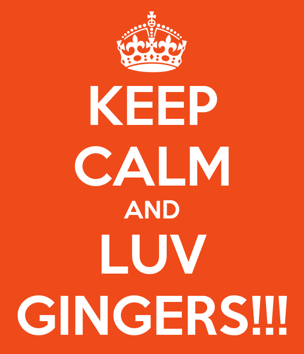 KEEP CALM AND LUV GINGERS!!!