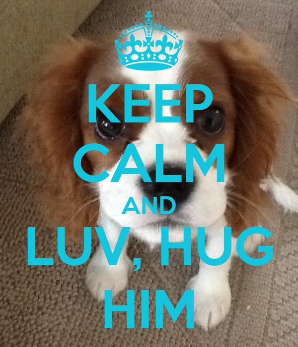 KEEP CALM AND LUV, HUG HIM