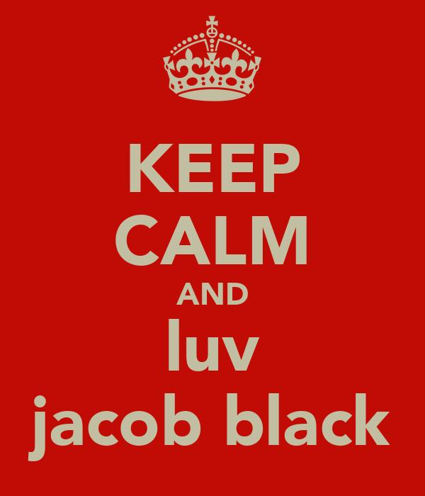 KEEP CALM AND luv jacob black