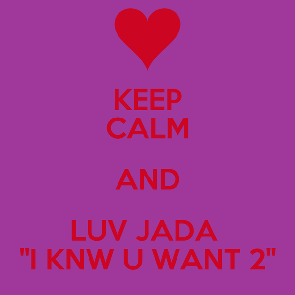 "KEEP CALM AND LUV JADA  ""I KNW U WANT 2"""