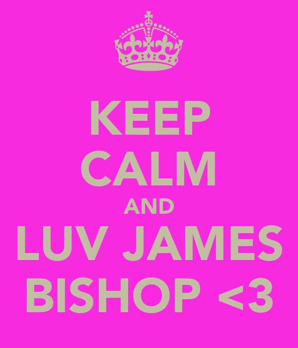 KEEP CALM AND LUV JAMES BISHOP <3