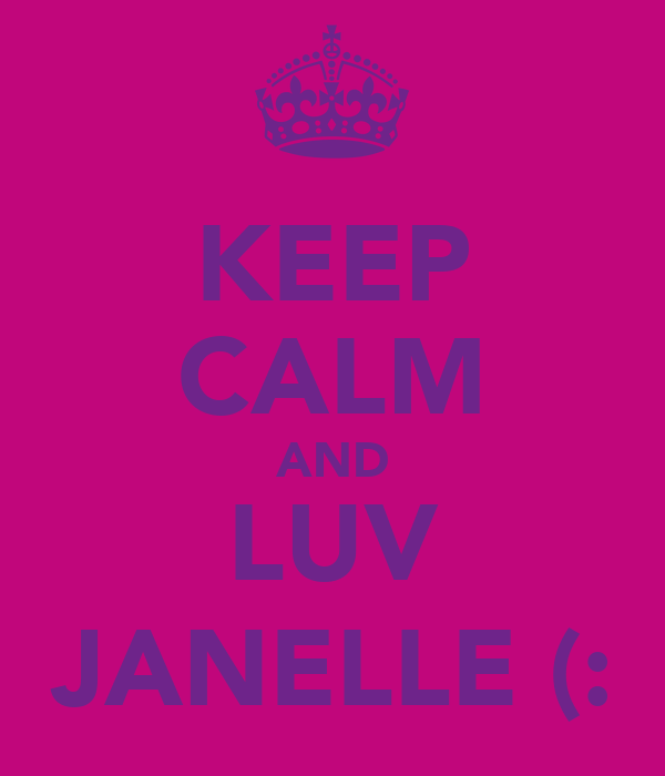 KEEP CALM AND LUV JANELLE (: