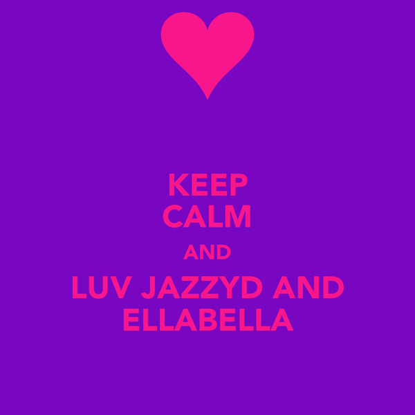 KEEP CALM AND LUV JAZZYD AND ELLABELLA