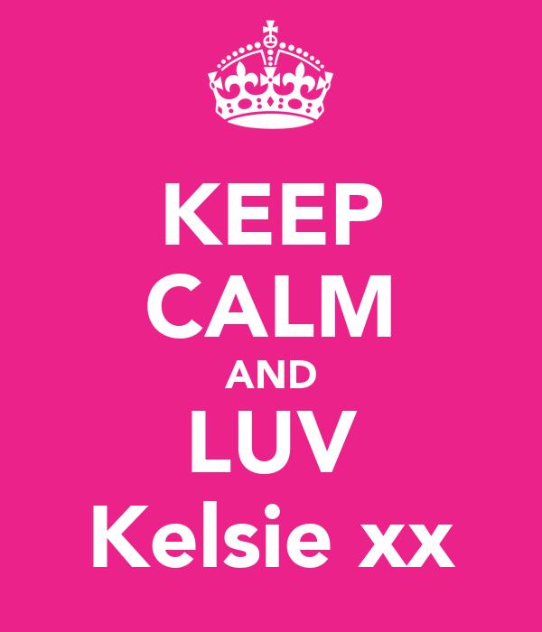 KEEP CALM AND LUV Kelsie xx