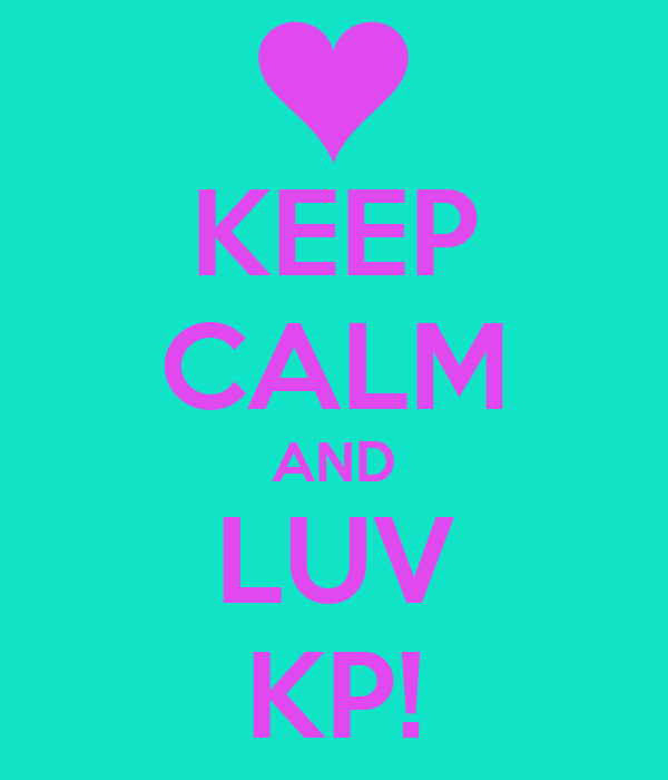 KEEP CALM AND LUV KP!