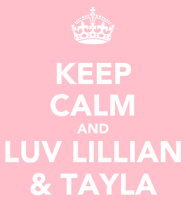 KEEP CALM AND LUV LILLIAN & TAYLA
