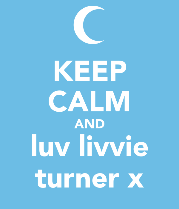 KEEP CALM AND luv livvie turner x