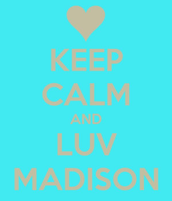 KEEP CALM AND LUV MADISON