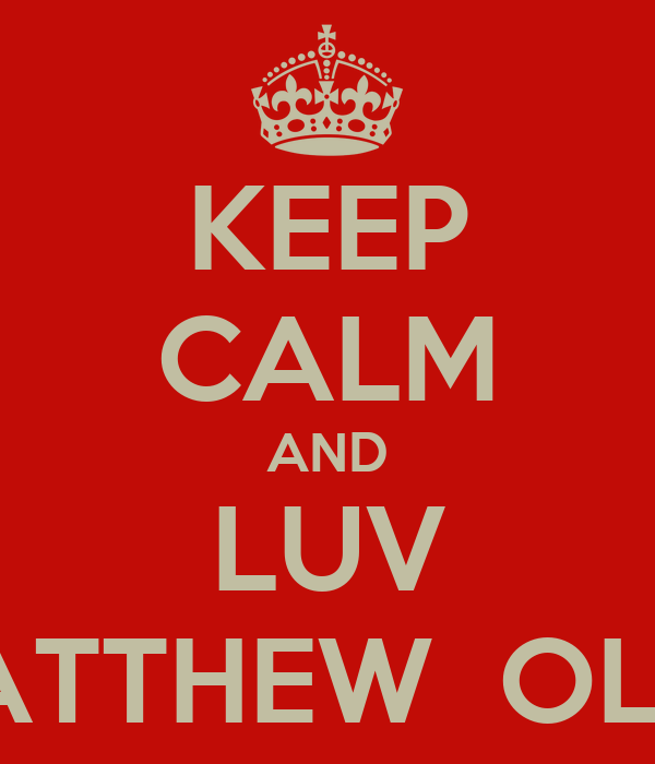 KEEP CALM AND LUV MATTHEW  OLLY