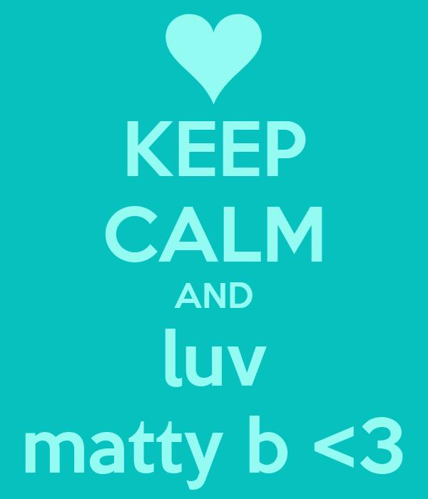 KEEP CALM AND luv matty b <3