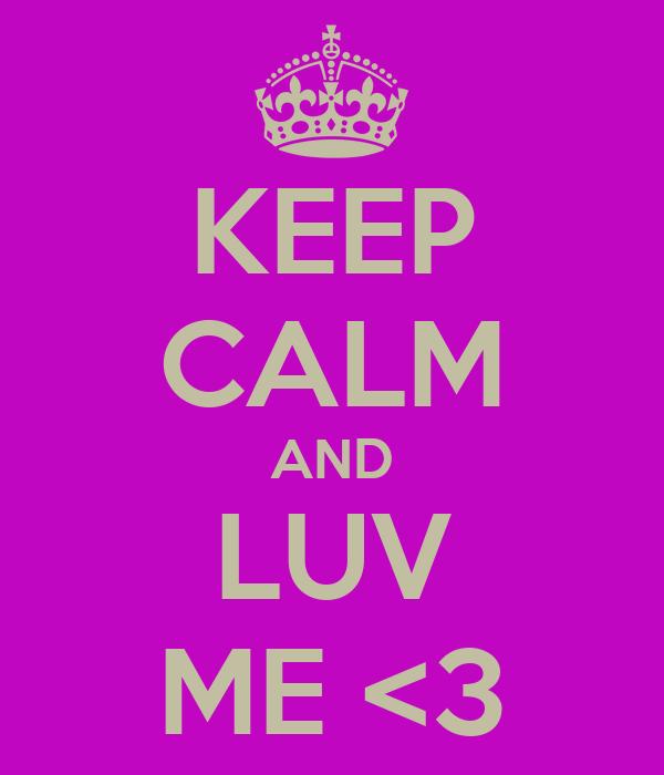 KEEP CALM AND LUV ME <3