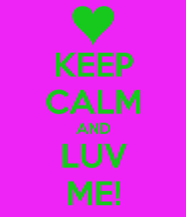 KEEP CALM AND LUV ME!