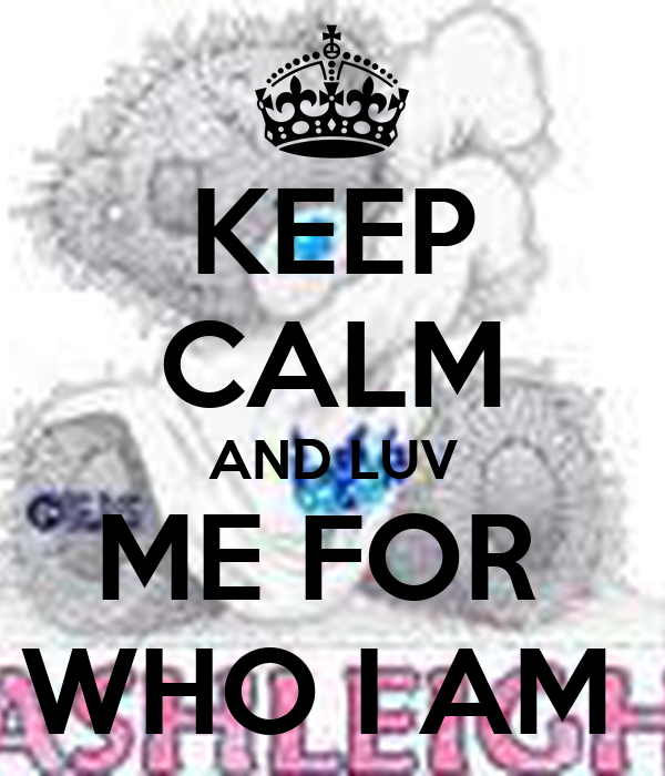 KEEP CALM AND LUV ME FOR  WHO I AM