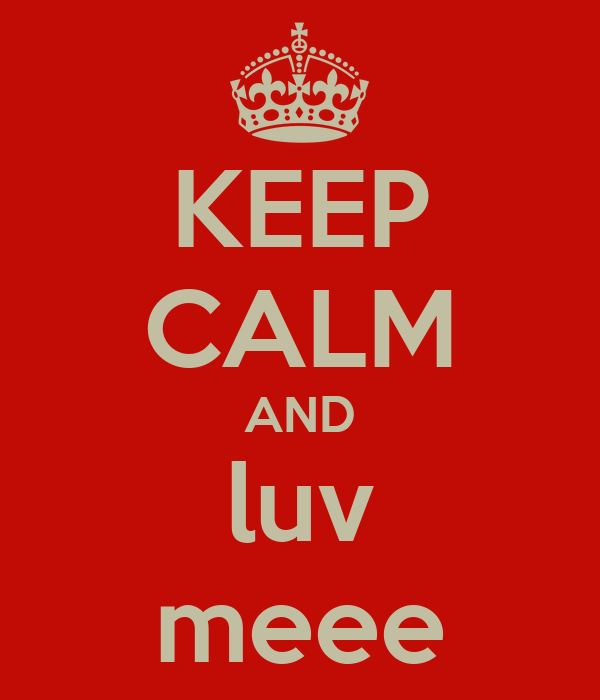 KEEP CALM AND luv meee