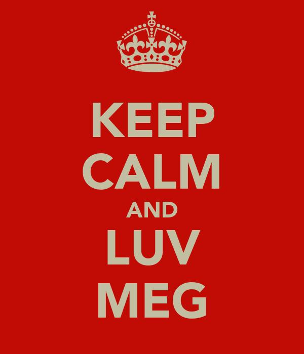 KEEP CALM AND LUV MEG