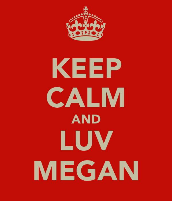 KEEP CALM AND LUV MEGAN