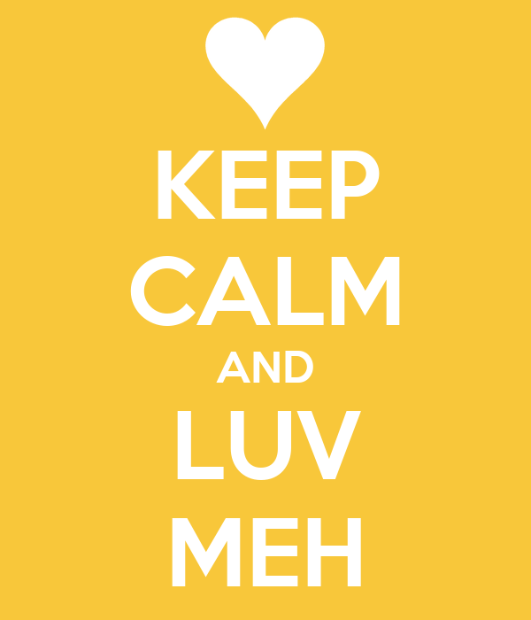 KEEP CALM AND LUV MEH