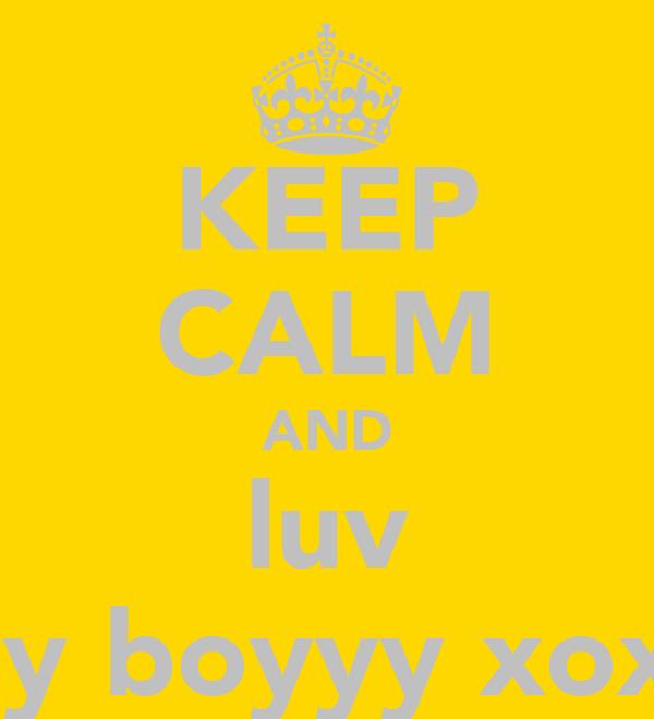 KEEP CALM AND luv my boyyy xoxo