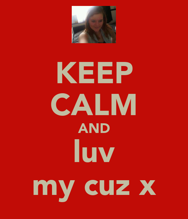 KEEP CALM AND luv my cuz x