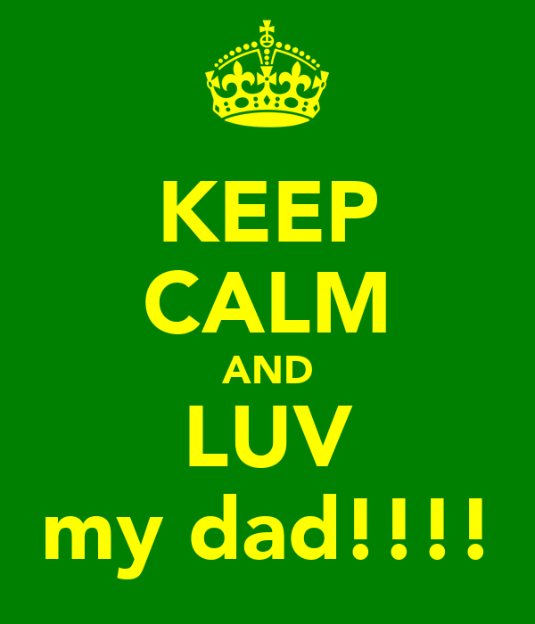 KEEP CALM AND LUV my dad!!!!