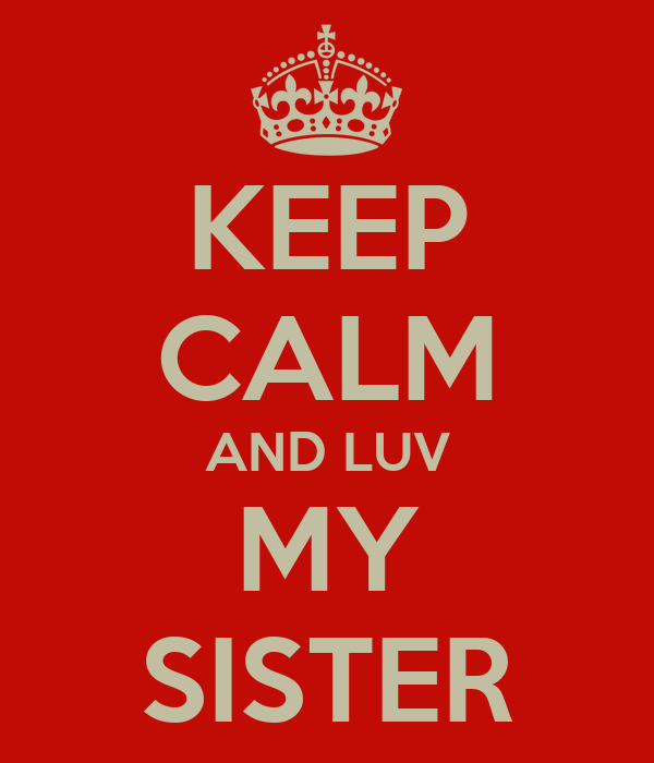 KEEP CALM AND LUV MY SISTER