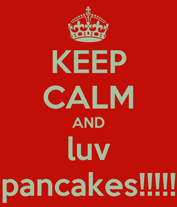 KEEP CALM AND luv pancakes!!!!!