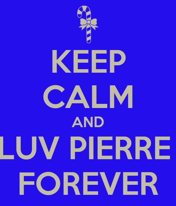 KEEP CALM AND LUV PIERRE  FOREVER