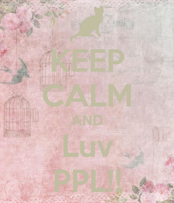 KEEP CALM AND Luv PPL!!