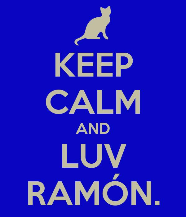KEEP CALM AND LUV RAMÓN.