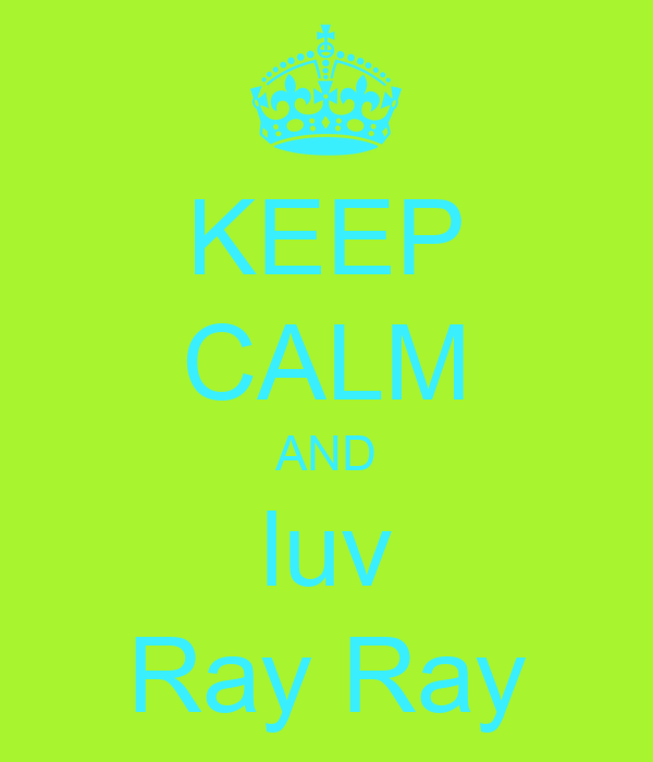 KEEP CALM AND luv Ray Ray