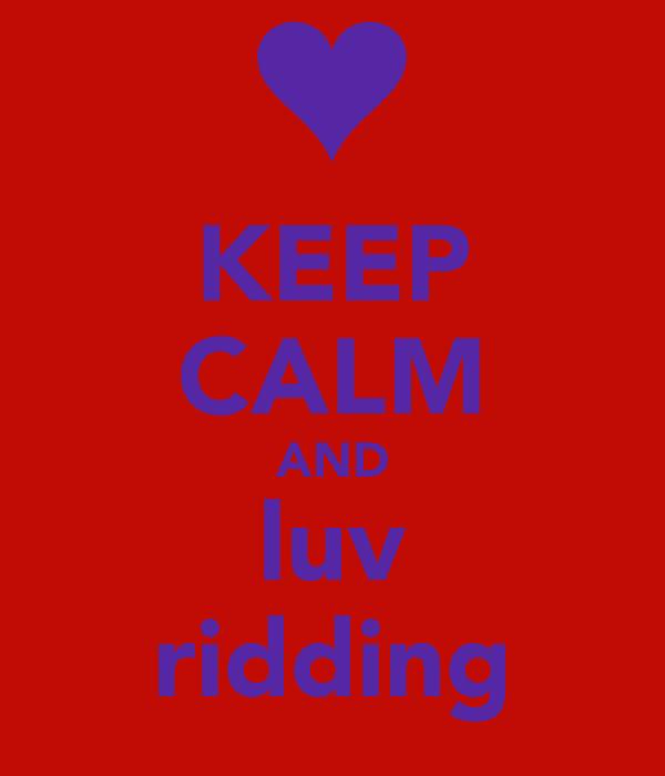 KEEP CALM AND luv ridding