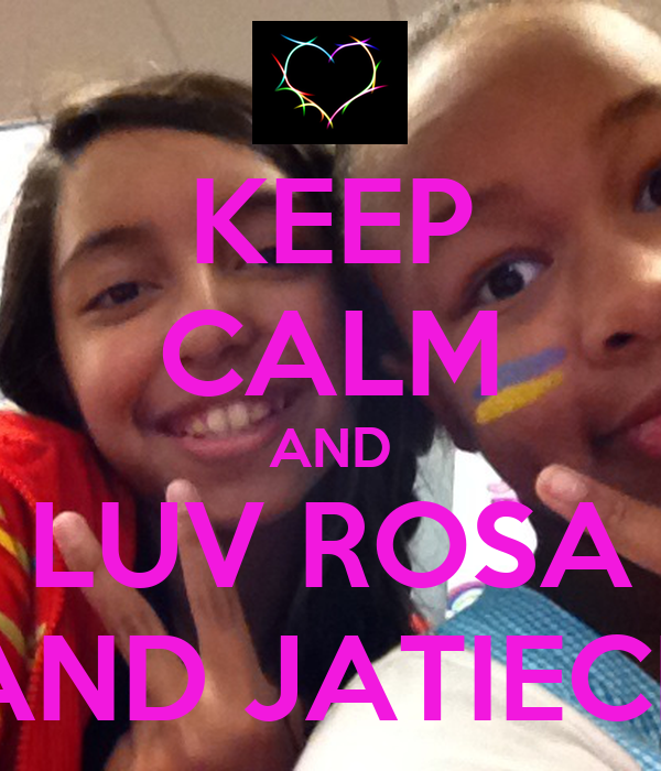 KEEP CALM AND LUV ROSA AND JATIECE