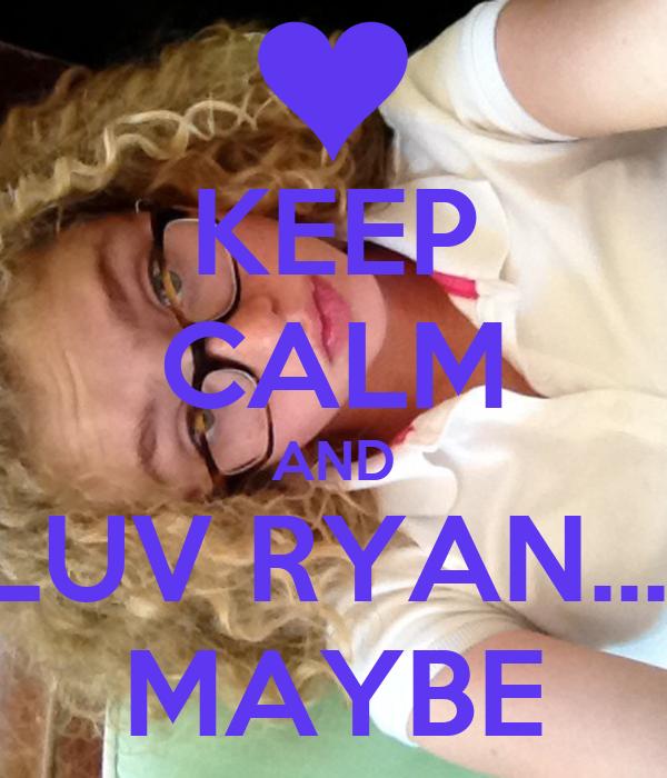 KEEP CALM AND LUV RYAN.... MAYBE
