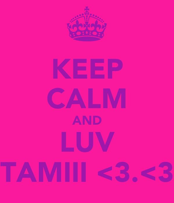 KEEP CALM AND LUV TAMIII <3.<3