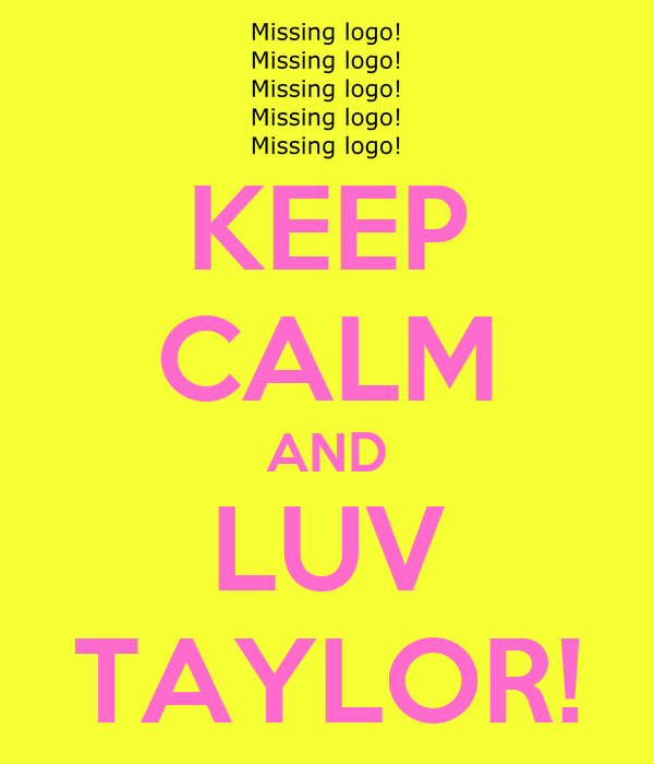 KEEP CALM AND LUV TAYLOR!