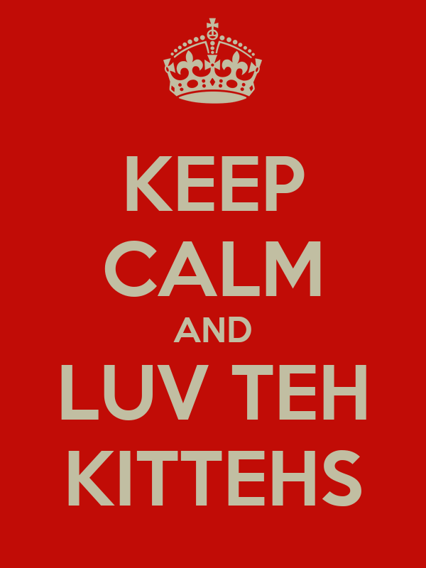 KEEP CALM AND LUV TEH KITTEHS
