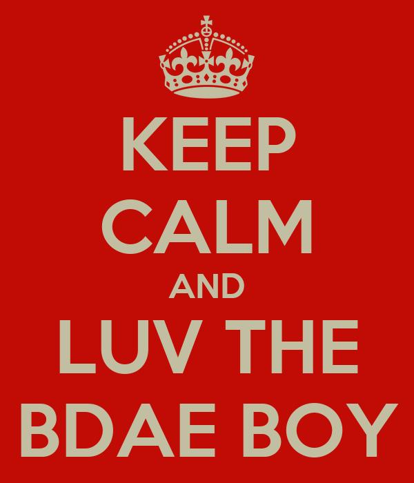 KEEP CALM AND LUV THE BDAE BOY