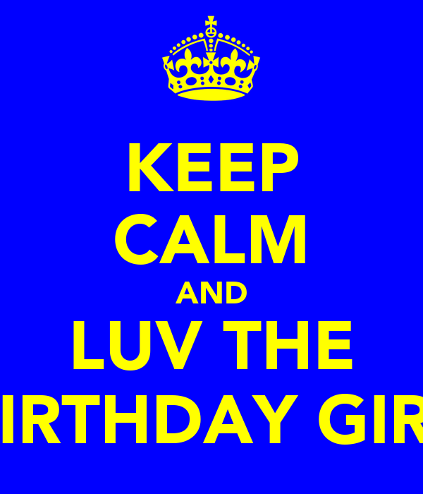 KEEP CALM AND LUV THE BIRTHDAY GIRL