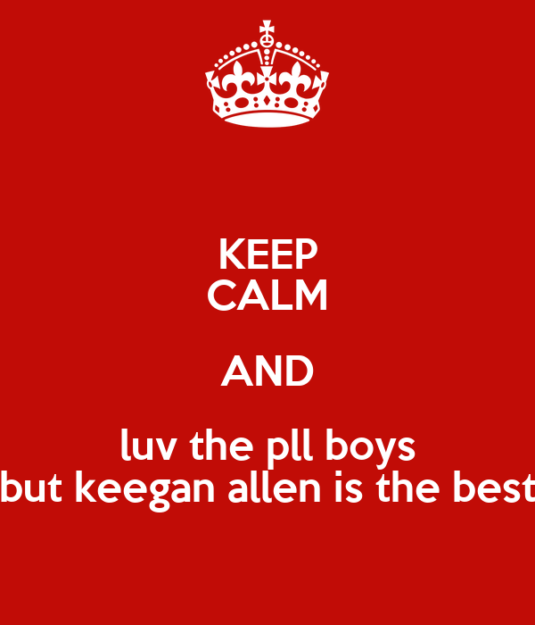 KEEP CALM AND luv the pll boys but keegan allen is the best