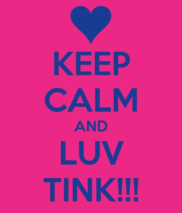 KEEP CALM AND LUV TINK!!!