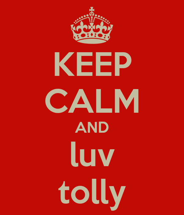 KEEP CALM AND luv tolly