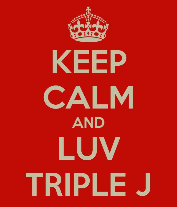 KEEP CALM AND LUV TRIPLE J