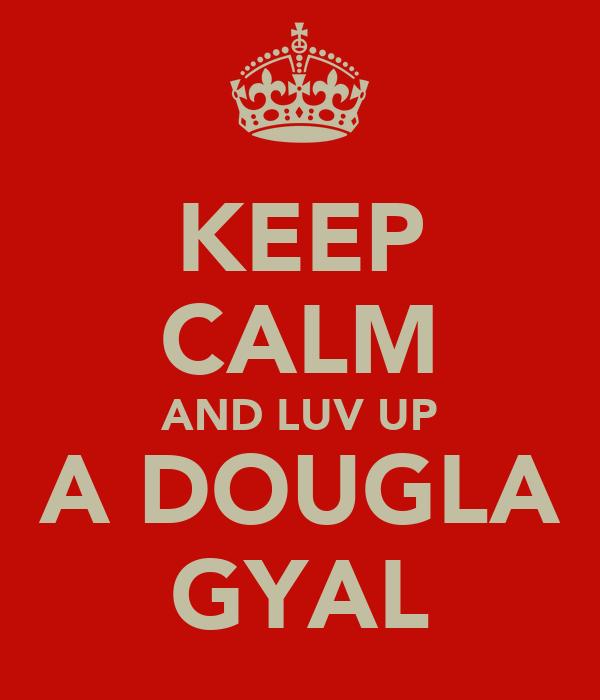 KEEP CALM AND LUV UP A DOUGLA GYAL