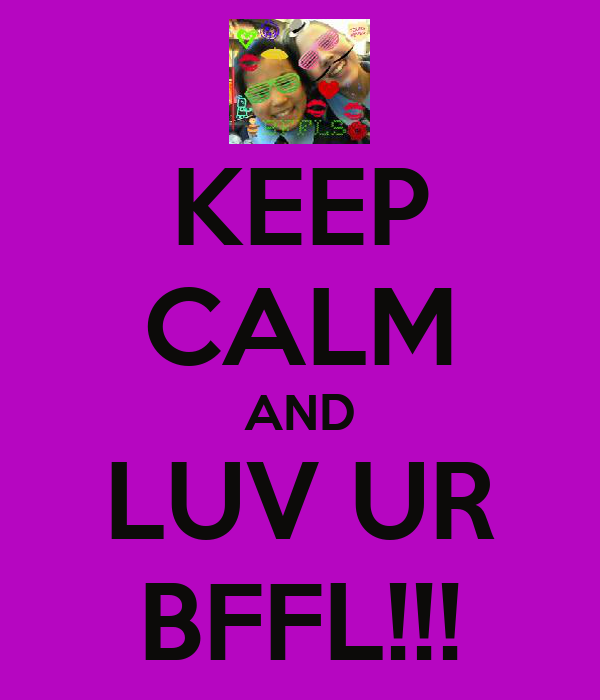 KEEP CALM AND LUV UR BFFL!!!