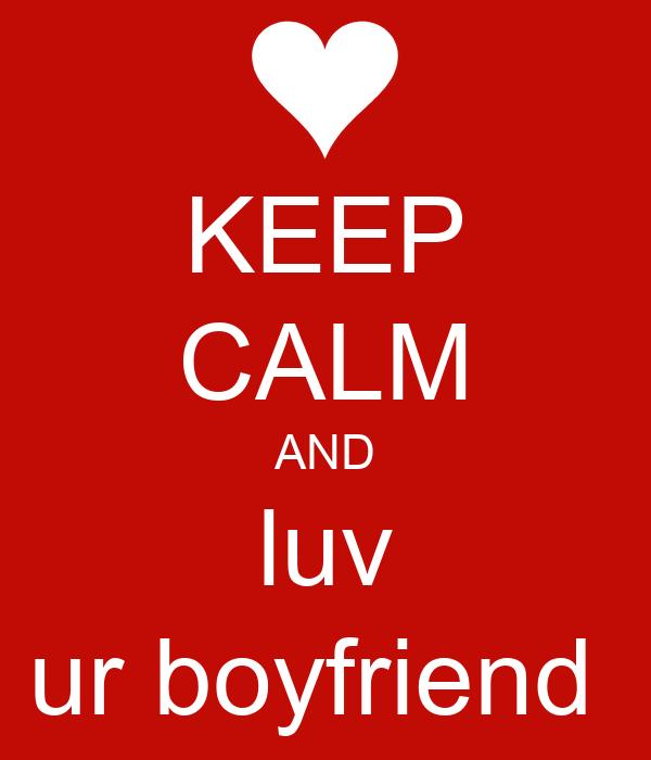 KEEP CALM AND luv ur boyfriend