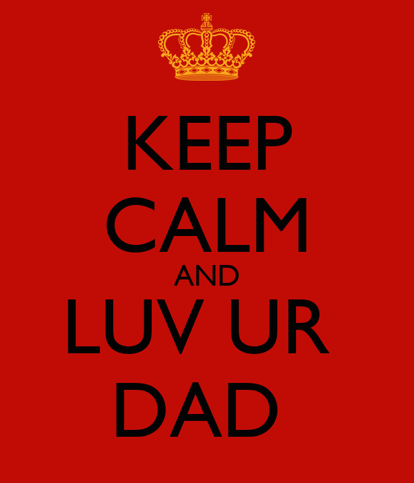 KEEP CALM AND LUV UR  DAD