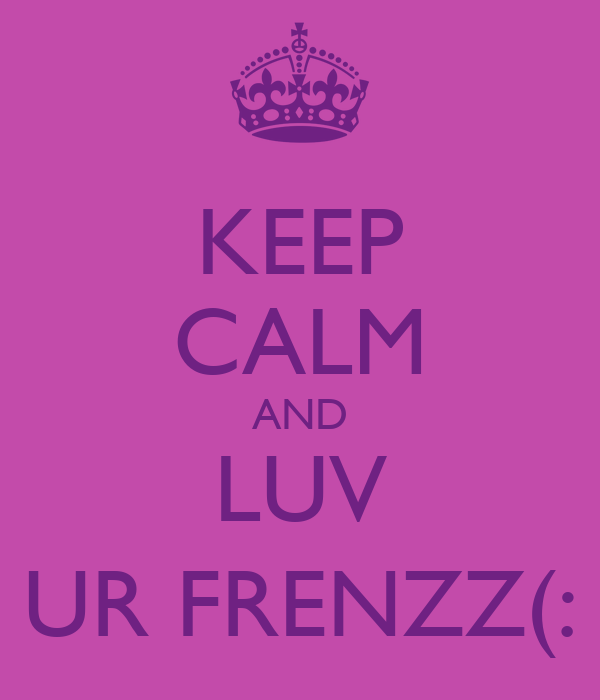 KEEP CALM AND LUV UR FRENZZ(: