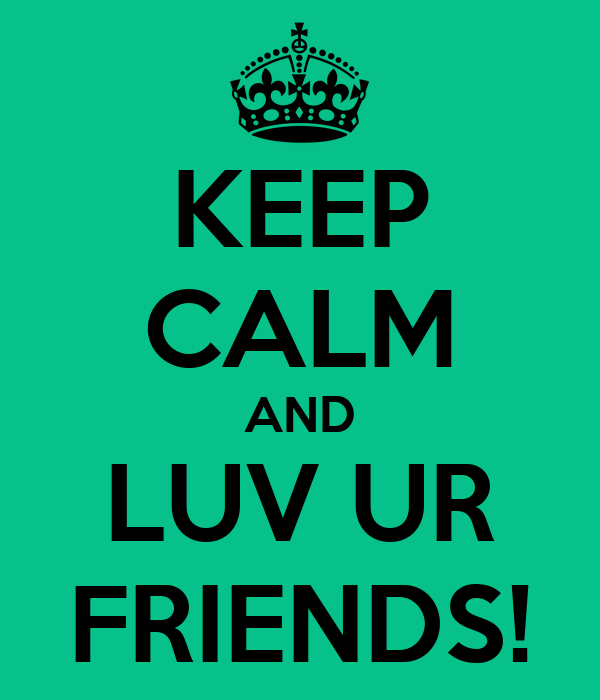 KEEP CALM AND LUV UR FRIENDS!